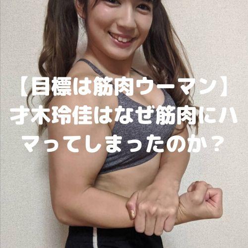 【目標は筋肉ウーマン】才木玲佳はなぜ筋肉にハマってしまったのか?