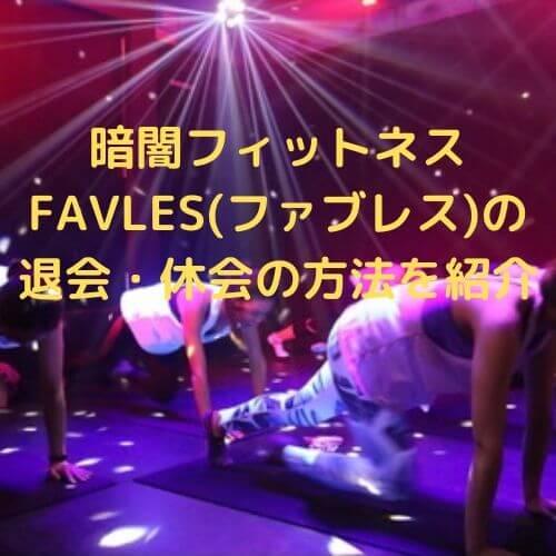 暗闇フィットネスFAVLES(ファブレス)の退会・休会の方法を紹介